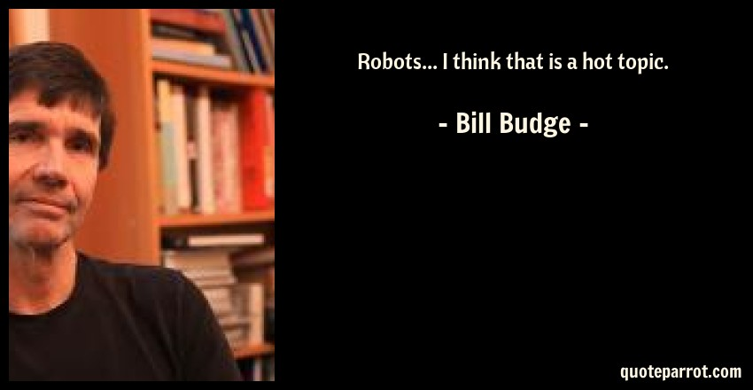 Bill Budge Quote: Robots... I think that is a hot topic.