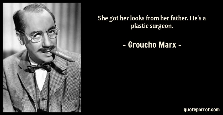 Groucho Marx Quote: She got her looks from her father. He's a plastic surgeon.