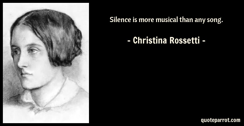 Christina Rossetti Quote: Silence is more musical than any song.