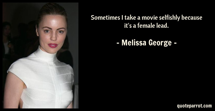Melissa George Quote: Sometimes I take a movie selfishly because it's a female lead.