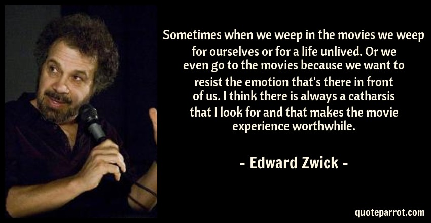 Edward Zwick Quote: Sometimes when we weep in the movies we weep for ourselves or for a life unlived. Or we even go to the movies because we want to resist the emotion that's there in front of us. I think there is always a catharsis that I look for and that makes the movie experience worthwhile.
