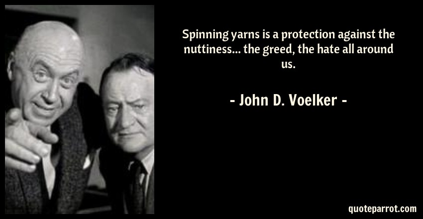 John D. Voelker Quote: Spinning yarns is a protection against the nuttiness... the greed, the hate all around us.