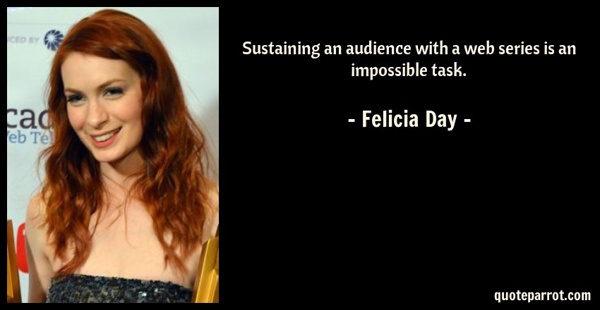 Felicia Day Quote: Sustaining an audience with a web series is an impossible task.