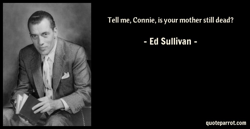 Ed Sullivan Quote: Tell me, Connie, is your mother still dead?