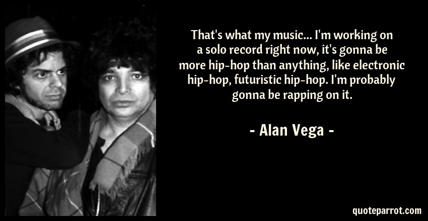 Alan Vega Quote: That's what my music... I'm working on a solo record right now, it's gonna be more hip-hop than anything, like electronic hip-hop, futuristic hip-hop. I'm probably gonna be rapping on it.