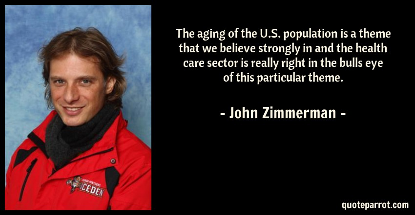 John Zimmerman Quote: The aging of the U.S. population is a theme that we believe strongly in and the health care sector is really right in the bulls eye of this particular theme.