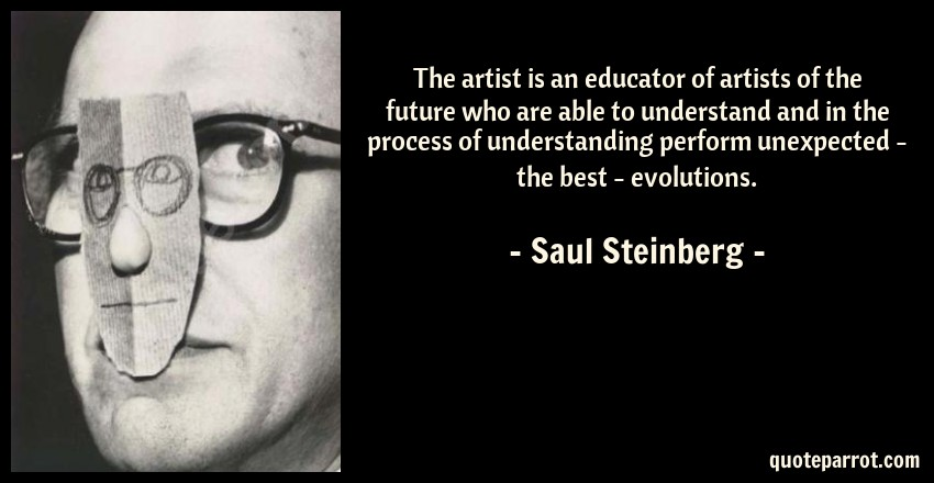 Saul Steinberg Quote: The artist is an educator of artists of the future who are able to understand and in the process of understanding perform unexpected - the best - evolutions.