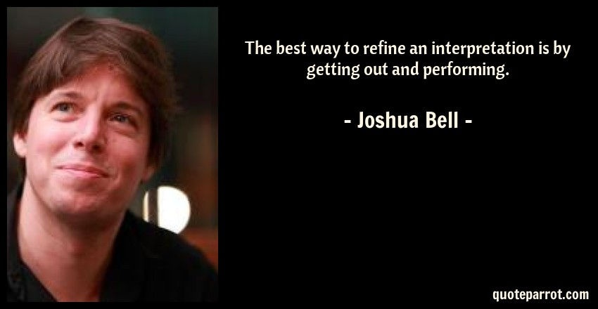 Joshua Bell Quote: The best way to refine an interpretation is by getting out and performing.