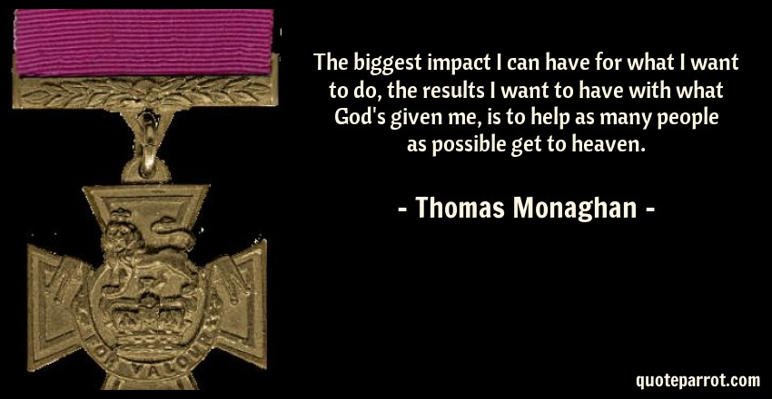 Thomas Monaghan Quote: The biggest impact I can have for what I want to do, the results I want to have with what God's given me, is to help as many people as possible get to heaven.
