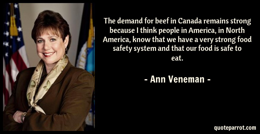 Ann Veneman Quote: The demand for beef in Canada remains strong because I think people in America, in North America, know that we have a very strong food safety system and that our food is safe to eat.