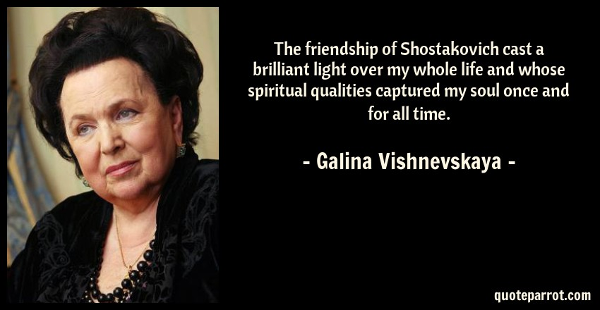 Galina Vishnevskaya Quote: The friendship of Shostakovich cast a brilliant light over my whole life and whose spiritual qualities captured my soul once and for all time.
