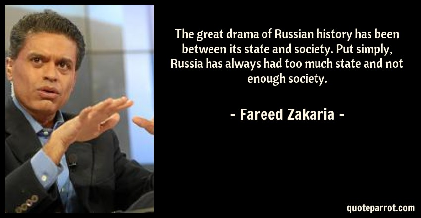 Fareed Zakaria Quote: The great drama of Russian history has been between its state and society. Put simply, Russia has always had too much state and not enough society.