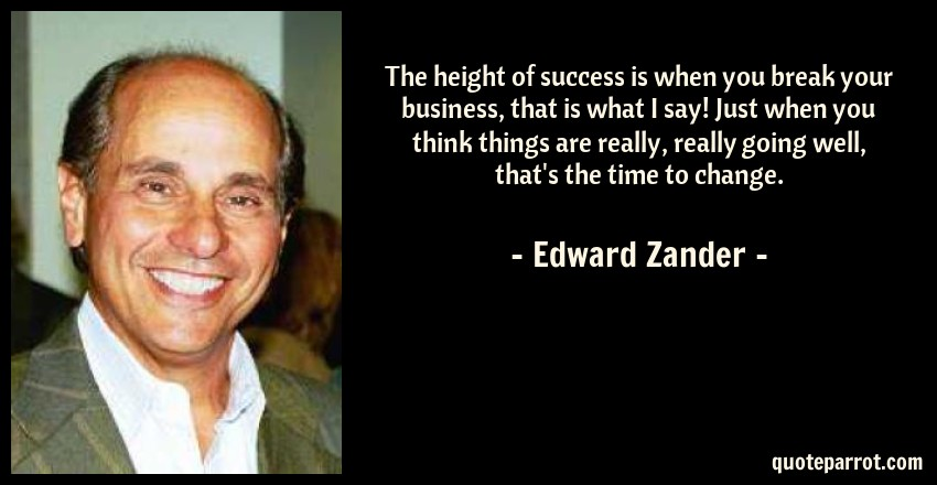 Edward Zander Quote: The height of success is when you break your business, that is what I say! Just when you think things are really, really going well, that's the time to change.