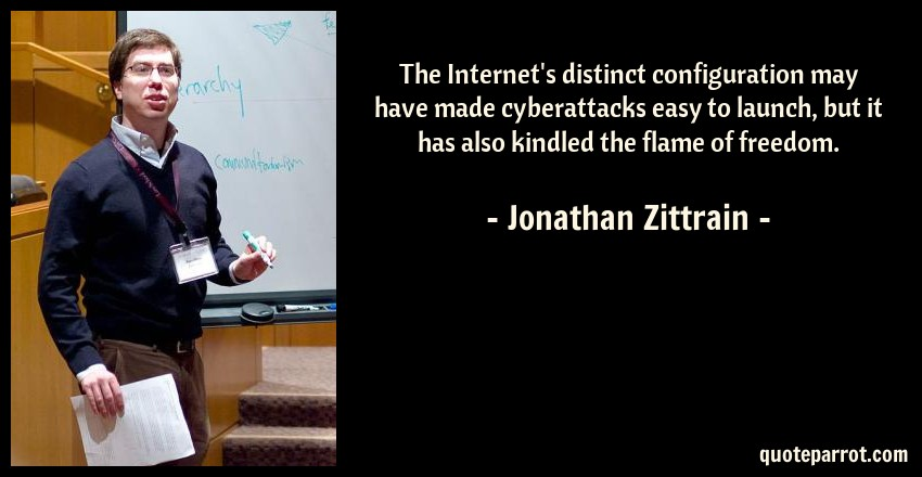 Jonathan Zittrain Quote: The Internet's distinct configuration may have made cyberattacks easy to launch, but it has also kindled the flame of freedom.