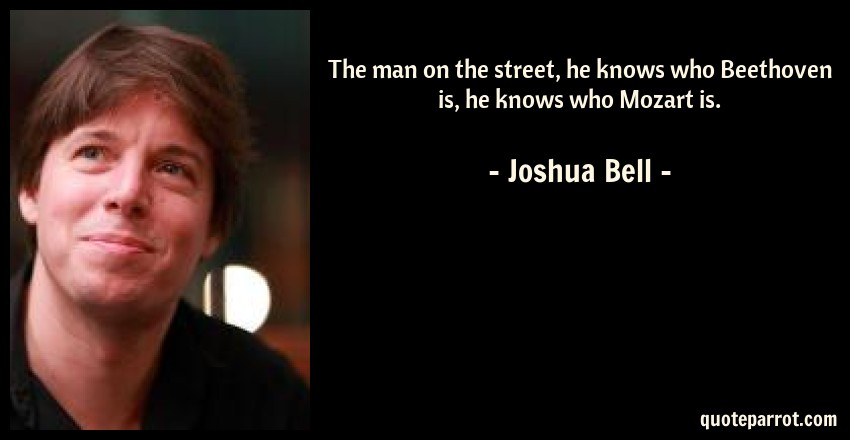 Joshua Bell Quote: The man on the street, he knows who Beethoven is, he knows who Mozart is.