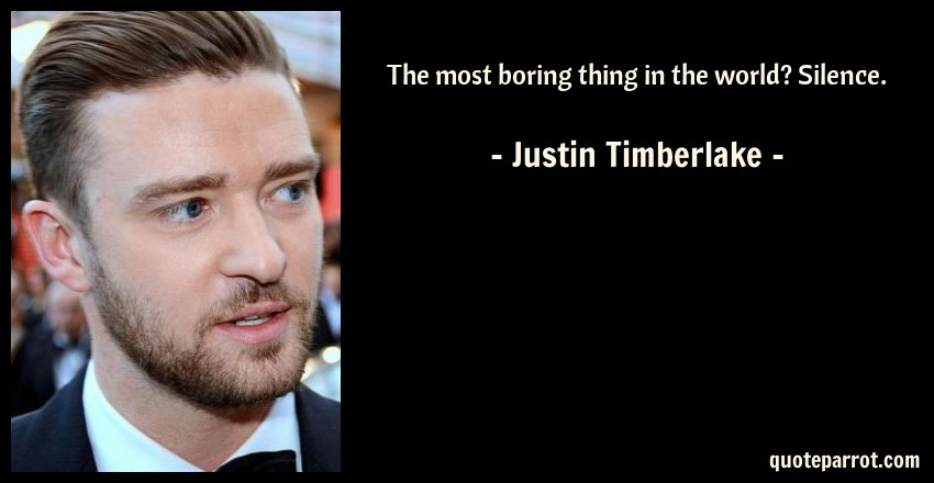 Justin Timberlake Quote: The most boring thing in the world? Silence.