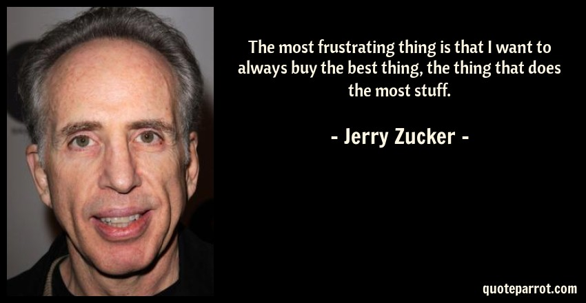 Jerry Zucker Quote: The most frustrating thing is that I want to always buy the best thing, the thing that does the most stuff.