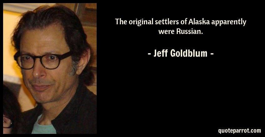 Jeff Goldblum Quote: The original settlers of Alaska apparently were Russian.
