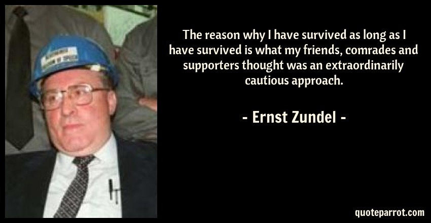 Ernst Zundel Quote: The reason why I have survived as long as I have survived is what my friends, comrades and supporters thought was an extraordinarily cautious approach.