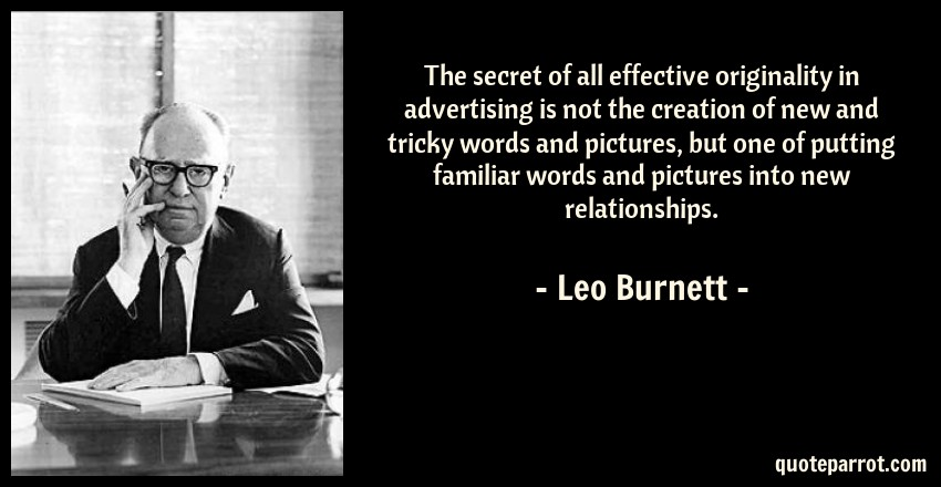 Leo Burnett Quote: The secret of all effective originality in advertising is not the creation of new and tricky words and pictures, but one of putting familiar words and pictures into new relationships.