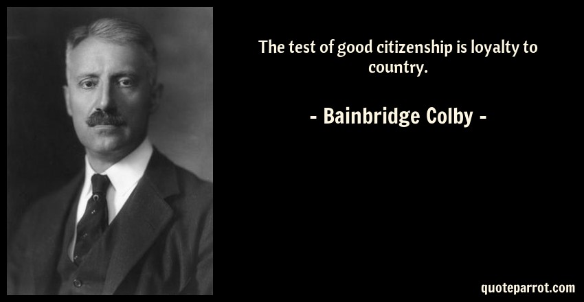 Bainbridge Colby Quote: The test of good citizenship is loyalty to country.