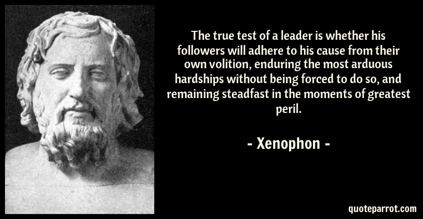 Xenophon Quote: The true test of a leader is whether his followers will adhere to his cause from their own volition, enduring the most arduous hardships without being forced to do so, and remaining steadfast in the moments of greatest peril.