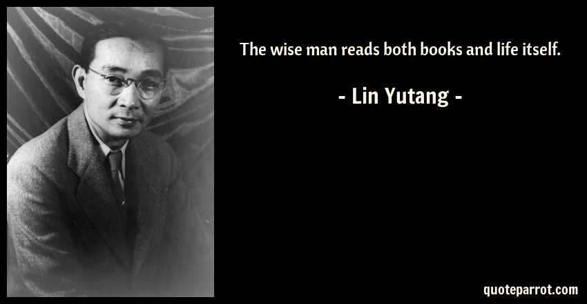 Lin Yutang Quote: The wise man reads both books and life itself.