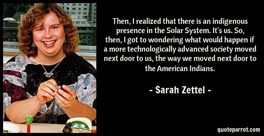 Sarah Zettel Quote: Then, I realized that there is an indigenous presence in the Solar System. It's us. So, then, I got to wondering what would happen if a more technologically advanced society moved next door to us, the way we moved next door to the American Indians.