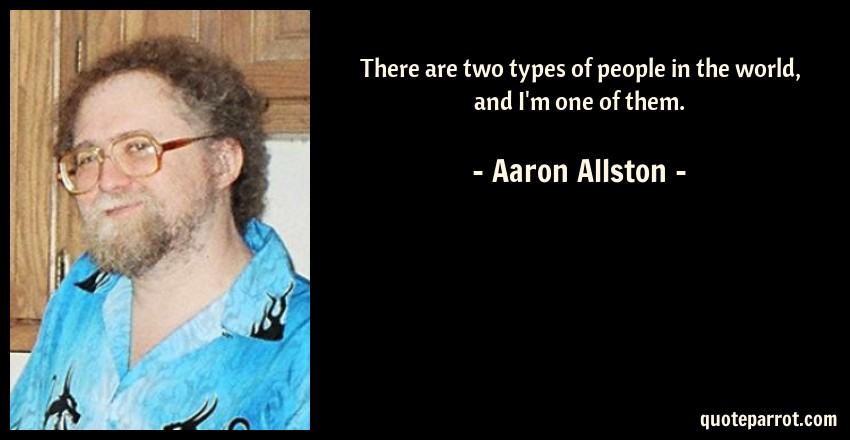 Aaron Allston Quote: There are two types of people in the world, and I'm one of them.