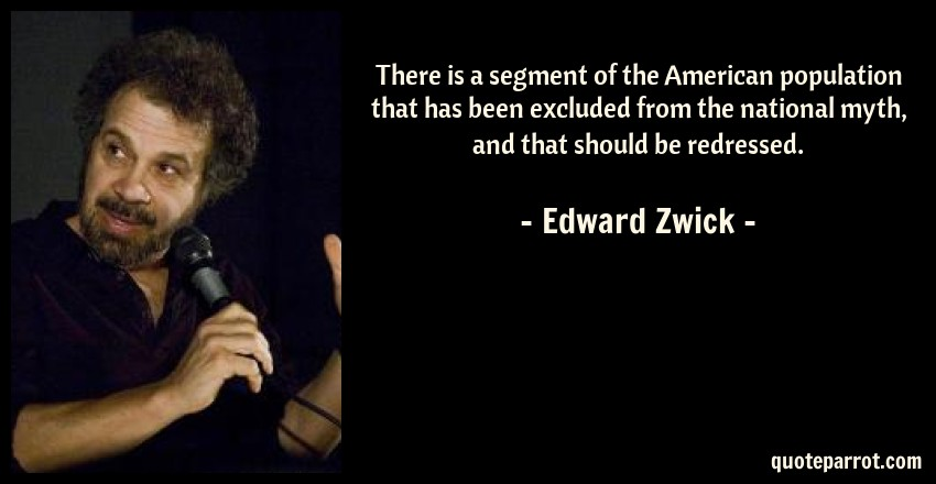 Edward Zwick Quote: There is a segment of the American population that has been excluded from the national myth, and that should be redressed.