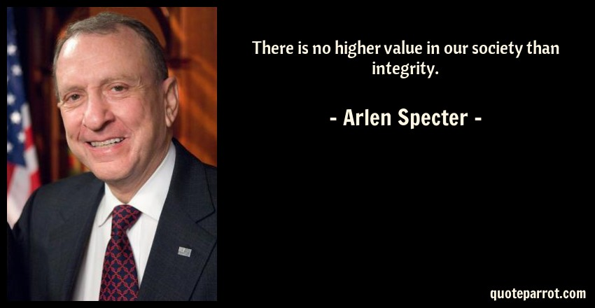 Arlen Specter Quote: There is no higher value in our society than integrity.