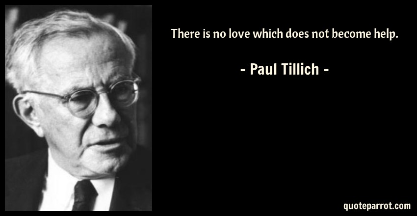 Paul Tillich Quote: There is no love which does not become help.