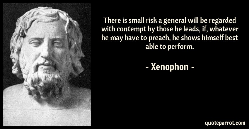 Xenophon Quote: There is small risk a general will be regarded with contempt by those he leads, if, whatever he may have to preach, he shows himself best able to perform.