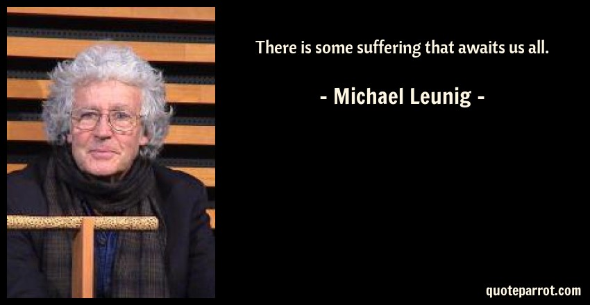 Michael Leunig Quote: There is some suffering that awaits us all.