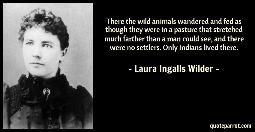 Laura Ingalls Wilder Quote: There the wild animals wandered and fed as though they were in a pasture that stretched much farther than a man could see, and there were no settlers. Only Indians lived there.