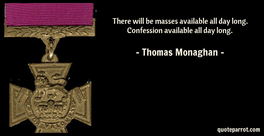 Thomas Monaghan Quote: There will be masses available all day long. Confession available all day long.