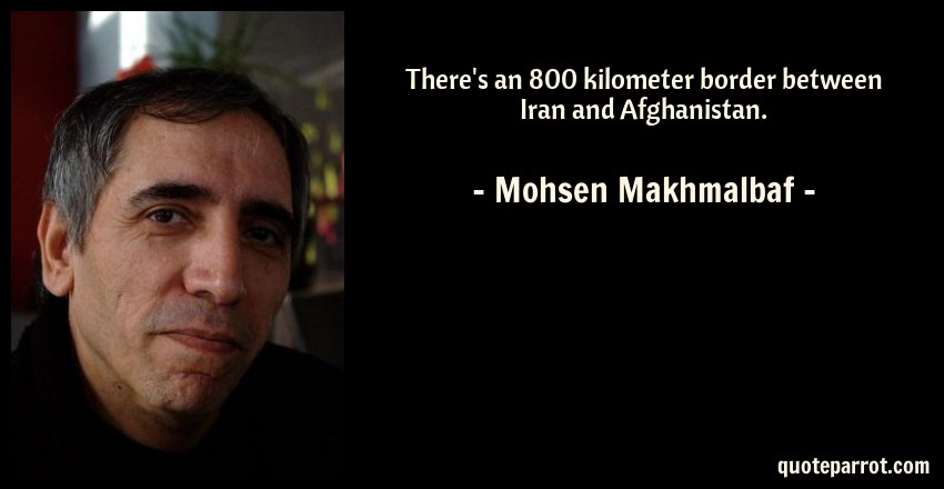 Mohsen Makhmalbaf Quote: There's an 800 kilometer border between Iran and Afghanistan.
