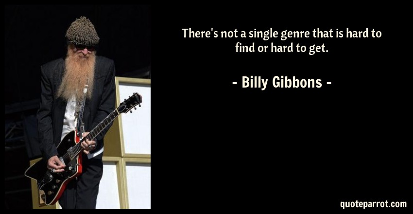 Billy Gibbons Quote: There's not a single genre that is hard to find or hard to get.