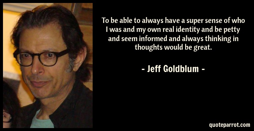 Jeff Goldblum Quote: To be able to always have a super sense of who I was and my own real identity and be petty and seem informed and always thinking in thoughts would be great.