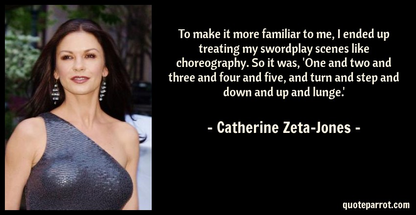Catherine Zeta-Jones Quote: To make it more familiar to me, I ended up treating my swordplay scenes like choreography. So it was, 'One and two and three and four and five, and turn and step and down and up and lunge.'