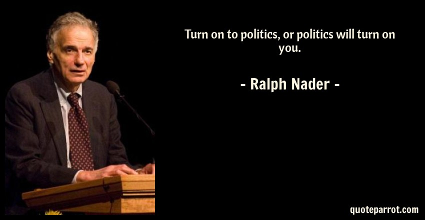 Ralph Nader Quote: Turn on to politics, or politics will turn on you.