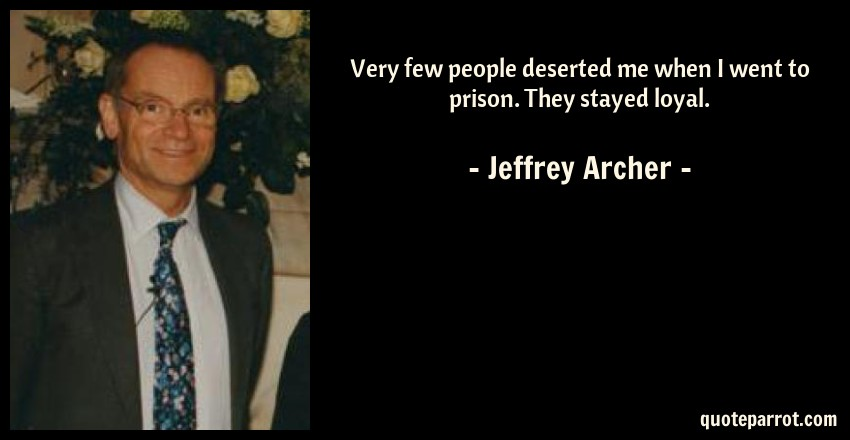 Jeffrey Archer Quote: Very few people deserted me when I went to prison. They stayed loyal.