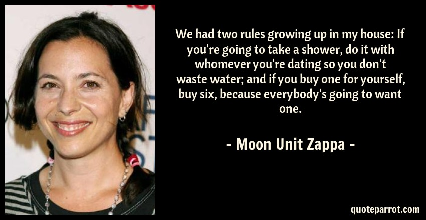Moon Unit Zappa Quote: We had two rules growing up in my house: If you're going to take a shower, do it with whomever you're dating so you don't waste water; and if you buy one for yourself, buy six, because everybody's going to want one.