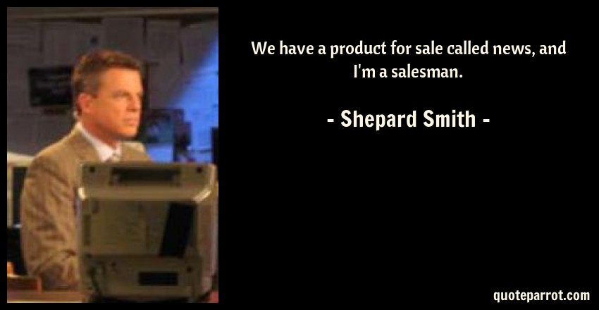 Shepard Smith Quote: We have a product for sale called news, and I'm a salesman.