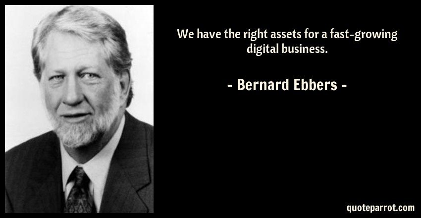 Bernard Ebbers Quote: We have the right assets for a fast-growing digital business.