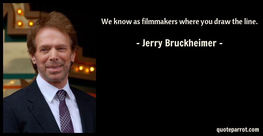 Jerry Bruckheimer Quote: We know as filmmakers where you draw the line.