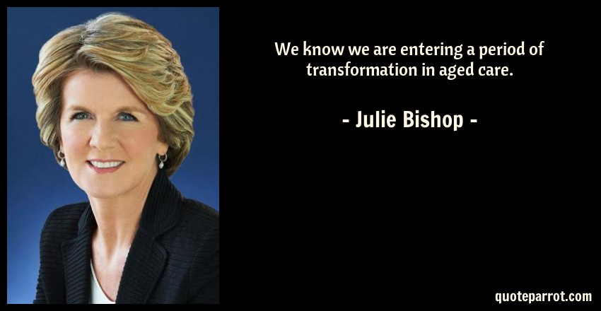 Julie Bishop Quote: We know we are entering a period of transformation in aged care.