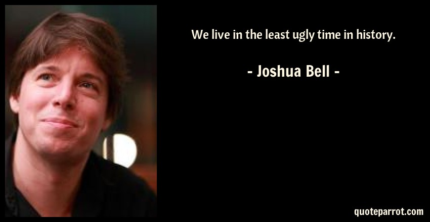 Joshua Bell Quote: We live in the least ugly time in history.
