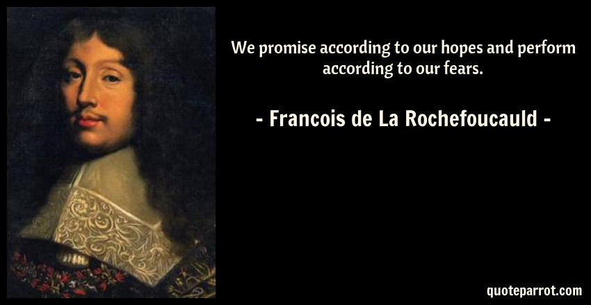 Francois de La Rochefoucauld Quote: We promise according to our hopes and perform according to our fears.
