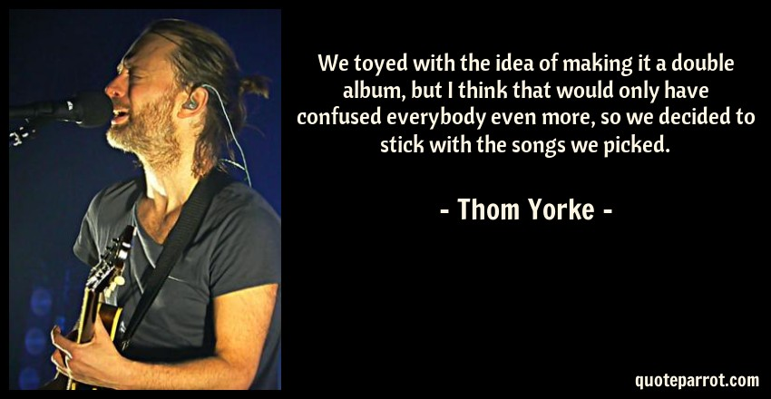 Thom Yorke Quote: We toyed with the idea of making it a double album, but I think that would only have confused everybody even more, so we decided to stick with the songs we picked.